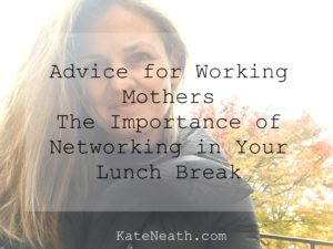 Advice for Working Mothers - the importance of networking in your lunch break
