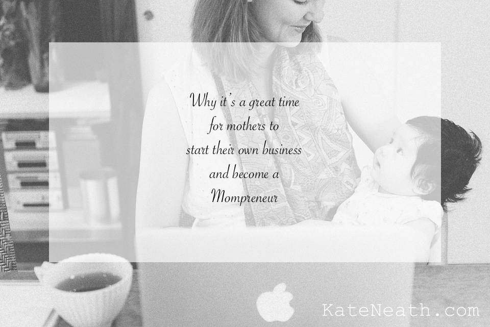 Why it's a great time for mothers to start their own business and become a Mompreneur, kateneath.com