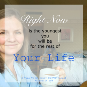 Right now is the youngest you will be for the rest of your life - tips to be happy in the moment